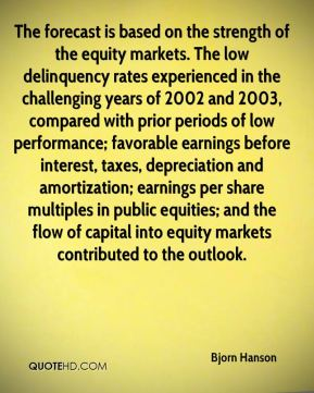 The forecast is based on the strength of the equity markets. The low delinquency rates experienced in the challenging years of 2002 and 2003, compared with prior periods of low performance; favorable earnings before interest, taxes, depreciation and amortization; earnings per share multiples in public equities; and the flow of capital into equity markets contributed to the outlook.