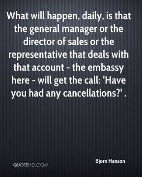 What will happen, daily, is that the general manager or the director of sales or the representative that deals with that account - the embassy here - will get the call: 'Have you had any cancellations?' .