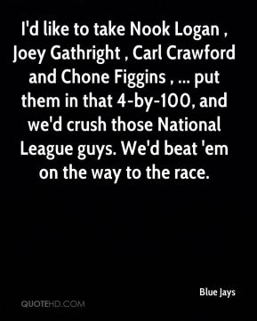 Blue Jays - I'd like to take Nook Logan , Joey Gathright , Carl Crawford and Chone Figgins , ... put them in that 4-by-100, and we'd crush those National League guys. We'd beat 'em on the way to the race.