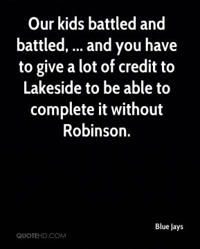 Blue Jays - Our kids battled and battled, ... and you have to give a lot of credit to Lakeside to be able to complete it without Robinson.