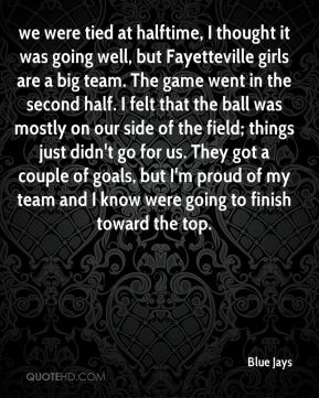 Blue Jays - we were tied at halftime, I thought it was going well, but Fayetteville girls are a big team. The game went in the second half. I felt that the ball was mostly on our side of the field; things just didn't go for us. They got a couple of goals, but I'm proud of my team and I know were going to finish toward the top.