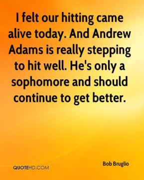 I felt our hitting came alive today. And Andrew Adams is really stepping to hit well. He's only a sophomore and should continue to get better.