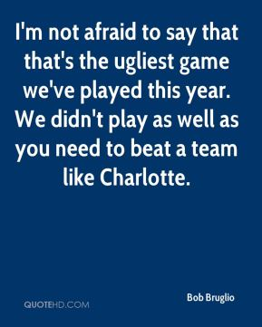 I'm not afraid to say that that's the ugliest game we've played this year. We didn't play as well as you need to beat a team like Charlotte.