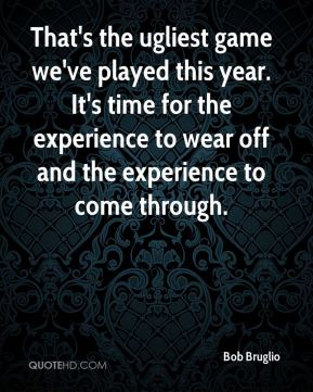 Bob Bruglio - That's the ugliest game we've played this year. It's time for the experience to wear off and the experience to come through.