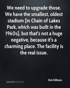 Bob DiBiasio - We need to upgrade those. We have the smallest, oldest stadium [in Chain of Lakes Park, which was built in the 1960s], but that's not a huge negative, because it's a charming place. The facility is the real issue.