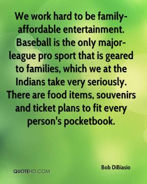 Bob DiBiasio - We work hard to be family-affordable entertainment. Baseball is the only major-league pro sport that is geared to families, which we at the Indians take very seriously. There are food items, souvenirs and ticket plans to fit every person's pocketbook.