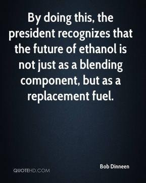 Bob Dinneen - By doing this, the president recognizes that the future of ethanol is not just as a blending component, but as a replacement fuel.