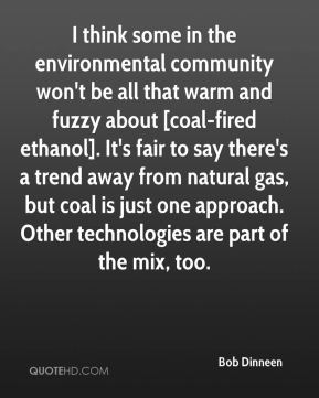 Bob Dinneen - I think some in the environmental community won't be all that warm and fuzzy about [coal-fired ethanol]. It's fair to say there's a trend away from natural gas, but coal is just one approach. Other technologies are part of the mix, too.