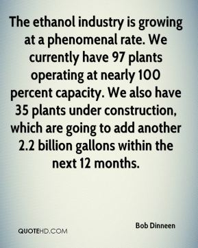 The ethanol industry is growing at a phenomenal rate. We currently have 97 plants operating at nearly 100 percent capacity. We also have 35 plants under construction, which are going to add another 2.2 billion gallons within the next 12 months.
