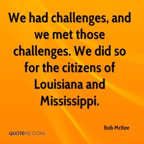 Bob McKee - We had challenges, and we met those challenges. We did so for the citizens of Louisiana and Mississippi.