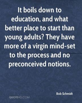 Bob Schmidt - It boils down to education, and what better place to start than young adults? They have more of a virgin mind-set to the process and no preconceived notions.