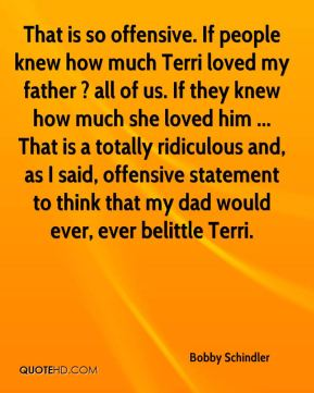 Bobby Schindler - That is so offensive. If people knew how much Terri loved my father ? all of us. If they knew how much she loved him ... That is a totally ridiculous and, as I said, offensive statement to think that my dad would ever, ever belittle Terri.