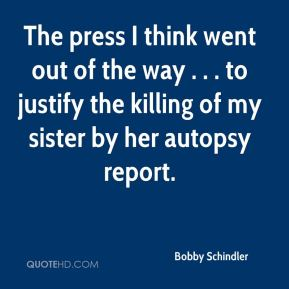 Bobby Schindler - The press I think went out of the way . . . to justify the killing of my sister by her autopsy report.