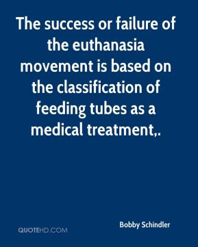 Bobby Schindler - The success or failure of the euthanasia movement is based on the classification of feeding tubes as a medical treatment.