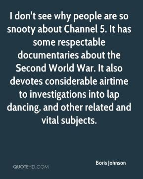 Boris Johnson - I don't see why people are so snooty about Channel 5. It has some respectable documentaries about the Second World War. It also devotes considerable airtime to investigations into lap dancing, and other related and vital subjects.