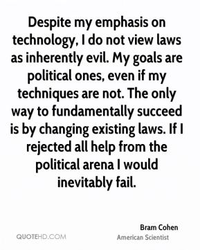 Bram Cohen - Despite my emphasis on technology, I do not view laws as inherently evil. My goals are political ones, even if my techniques are not. The only way to fundamentally succeed is by changing existing laws. If I rejected all help from the political arena I would inevitably fail.