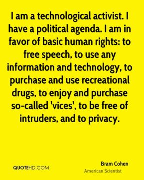 Bram Cohen - I am a technological activist. I have a political agenda. I am in favor of basic human rights: to free speech, to use any information and technology, to purchase and use recreational drugs, to enjoy and purchase so-called 'vices', to be free of intruders, and to privacy.