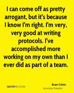 Bram Cohen - I can come off as pretty arrogant, but it's because I know I'm right. I'm very, very good at writing protocols. I've accomplished more working on my own than I ever did as part of a team.