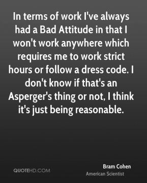 Bram Cohen - In terms of work I've always had a Bad Attitude in that I won't work anywhere which requires me to work strict hours or follow a dress code. I don't know if that's an Asperger's thing or not, I think it's just being reasonable.
