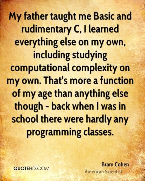 Bram Cohen - My father taught me Basic and rudimentary C, I learned everything else on my own, including studying computational complexity on my own. That's more a function of my age than anything else though - back when I was in school there were hardly any programming classes.