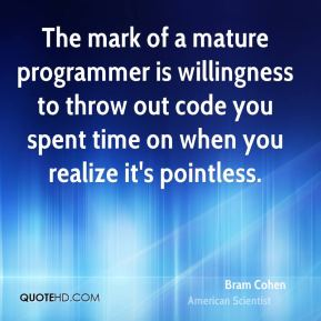 Bram Cohen - The mark of a mature programmer is willingness to throw out code you spent time on when you realize it's pointless.