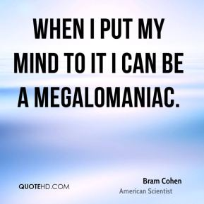 When I put my mind to it I can be a megalomaniac.