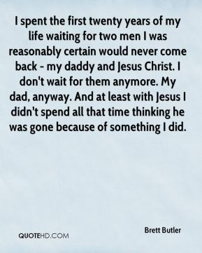 Brett Butler - I spent the first twenty years of my life waiting for two men I was reasonably certain would never come back - my daddy and Jesus Christ. I don't wait for them anymore. My dad, anyway. And at least with Jesus I didn't spend all that time thinking he was gone because of something I did.