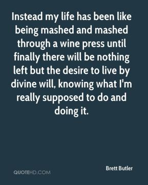 Instead my life has been like being mashed and mashed through a wine press until finally there will be nothing left but the desire to live by divine will, knowing what I'm really supposed to do and doing it.