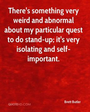 Brett Butler - There's something very weird and abnormal about my particular quest to do stand-up; it's very isolating and self-important.