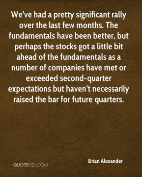 Brian Alexander - We've had a pretty significant rally over the last few months. The fundamentals have been better, but perhaps the stocks got a little bit ahead of the fundamentals as a number of companies have met or exceeded second-quarter expectations but haven't necessarily raised the bar for future quarters.