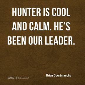 Brian Courtmanche - Hunter is cool and calm. He's been our leader.