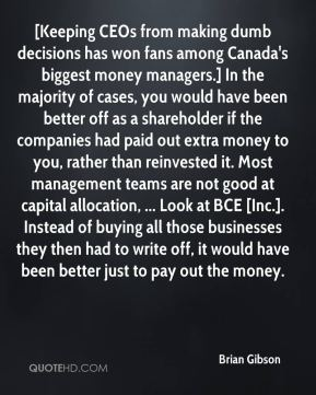 Brian Gibson - [Keeping CEOs from making dumb decisions has won fans among Canada's biggest money managers.] In the majority of cases, you would have been better off as a shareholder if the companies had paid out extra money to you, rather than reinvested it. Most management teams are not good at capital allocation, ... Look at BCE [Inc.]. Instead of buying all those businesses they then had to write off, it would have been better just to pay out the money.