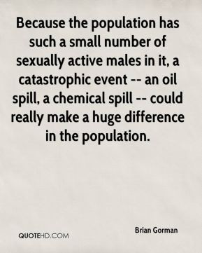 Brian Gorman - Because the population has such a small number of sexually active males in it, a catastrophic event -- an oil spill, a chemical spill -- could really make a huge difference in the population.