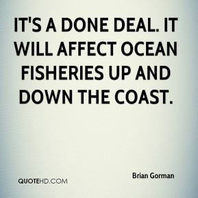 It's a done deal. It will affect ocean fisheries up and down the coast.