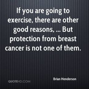 Brian Henderson - If you are going to exercise, there are other good reasons, ... But protection from breast cancer is not one of them.
