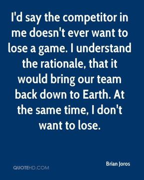 Brian Joros - I'd say the competitor in me doesn't ever want to lose a game. I understand the rationale, that it would bring our team back down to Earth. At the same time, I don't want to lose.