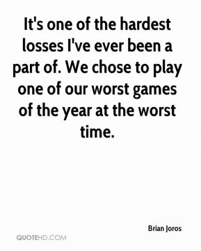 Brian Joros - It's one of the hardest losses I've ever been a part of. We chose to play one of our worst games of the year at the worst time.