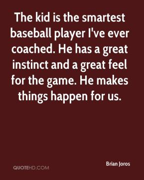 Brian Joros - The kid is the smartest baseball player I've ever coached. He has a great instinct and a great feel for the game. He makes things happen for us.