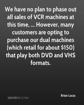 We have no plan to phase out all sales of VCR machines at this time, ... However, many customers are opting to purchase our dual machines (which retail for about $150) that play both DVD and VHS formats.
