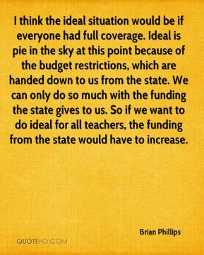 Brian Phillips - I think the ideal situation would be if everyone had full coverage. Ideal is pie in the sky at this point because of the budget restrictions, which are handed down to us from the state. We can only do so much with the funding the state gives to us. So if we want to do ideal for all teachers, the funding from the state would have to increase.