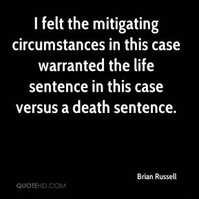 Brian Russell - I felt the mitigating circumstances in this case warranted the life sentence in this case versus a death sentence.