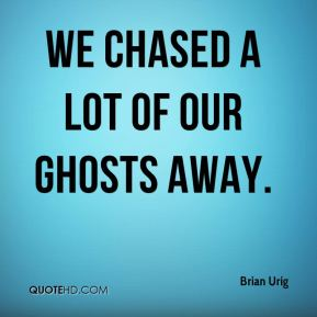 Brian Urig - We chased a lot of our ghosts away.