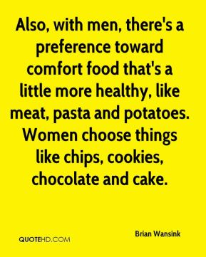 Also, with men, there's a preference toward comfort food that's a little more healthy, like meat, pasta and potatoes. Women choose things like chips, cookies, chocolate and cake.