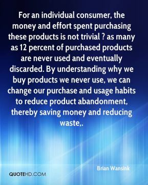 For an individual consumer, the money and effort spent purchasing these products is not trivial ? as many as 12 percent of purchased products are never used and eventually discarded. By understanding why we buy products we never use, we can change our purchase and usage habits to reduce product abandonment, thereby saving money and reducing waste.