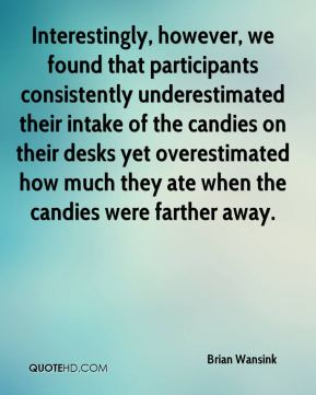 Interestingly, however, we found that participants consistently underestimated their intake of the candies on their desks yet overestimated how much they ate when the candies were farther away.