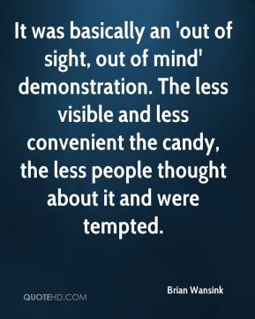 Brian Wansink - It was basically an 'out of sight, out of mind' demonstration. The less visible and less convenient the candy, the less people thought about it and were tempted.