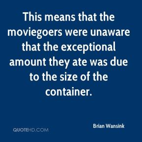 Brian Wansink - This means that the moviegoers were unaware that the exceptional amount they ate was due to the size of the container.