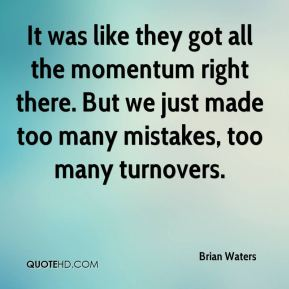 Brian Waters - It was like they got all the momentum right there. But we just made too many mistakes, too many turnovers.