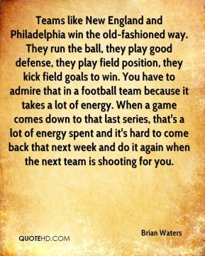 Brian Waters - Teams like New England and Philadelphia win the old-fashioned way. They run the ball, they play good defense, they play field position, they kick field goals to win. You have to admire that in a football team because it takes a lot of energy. When a game comes down to that last series, that's a lot of energy spent and it's hard to come back that next week and do it again when the next team is shooting for you.