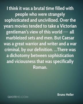 I think it was a brutal time filled with people who were strangely sophisticated and uncivilized. Over the years movies tended to take a Victorian gentleman's view of this world — all marbleized sets and men. But Caesar was a great warrior and writer and a war criminal, by our definition. ...There was a dichotomy between sophistication and viciousness that was specifically Roman.